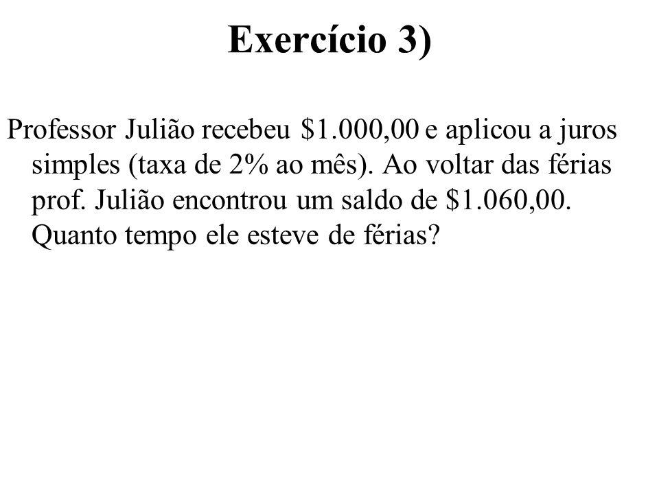 Exercício 3) Professor Julião recebeu $1.000,00 e aplicou a juros simples (taxa de 2% ao mês). Ao voltar das férias prof. Julião encontrou um saldo de
