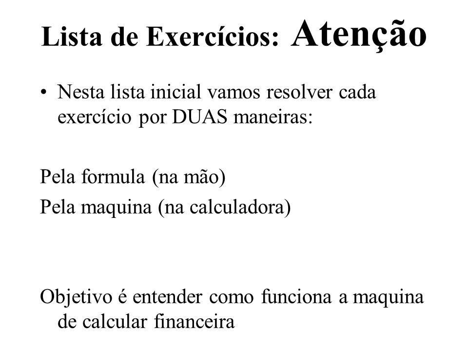 Lista de Exercícios: Atenção Nesta lista inicial vamos resolver cada exercício por DUAS maneiras: Pela formula (na mão) Pela maquina (na calculadora)