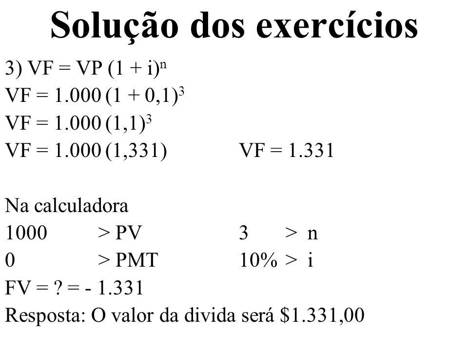 Solução dos exercícios 3) VF = VP (1 + i) n VF = 1.000 (1 + 0,1) 3 VF = 1.000 (1,1) 3 VF = 1.000 (1,331)VF = 1.331 Na calculadora 1000 > PV3 > n 0 > P