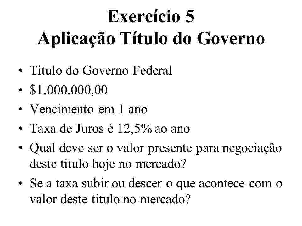 Exercício 5 Aplicação Título do Governo Titulo do Governo Federal $1.000.000,00 Vencimento em 1 ano Taxa de Juros é 12,5% ao ano Qual deve ser o valor
