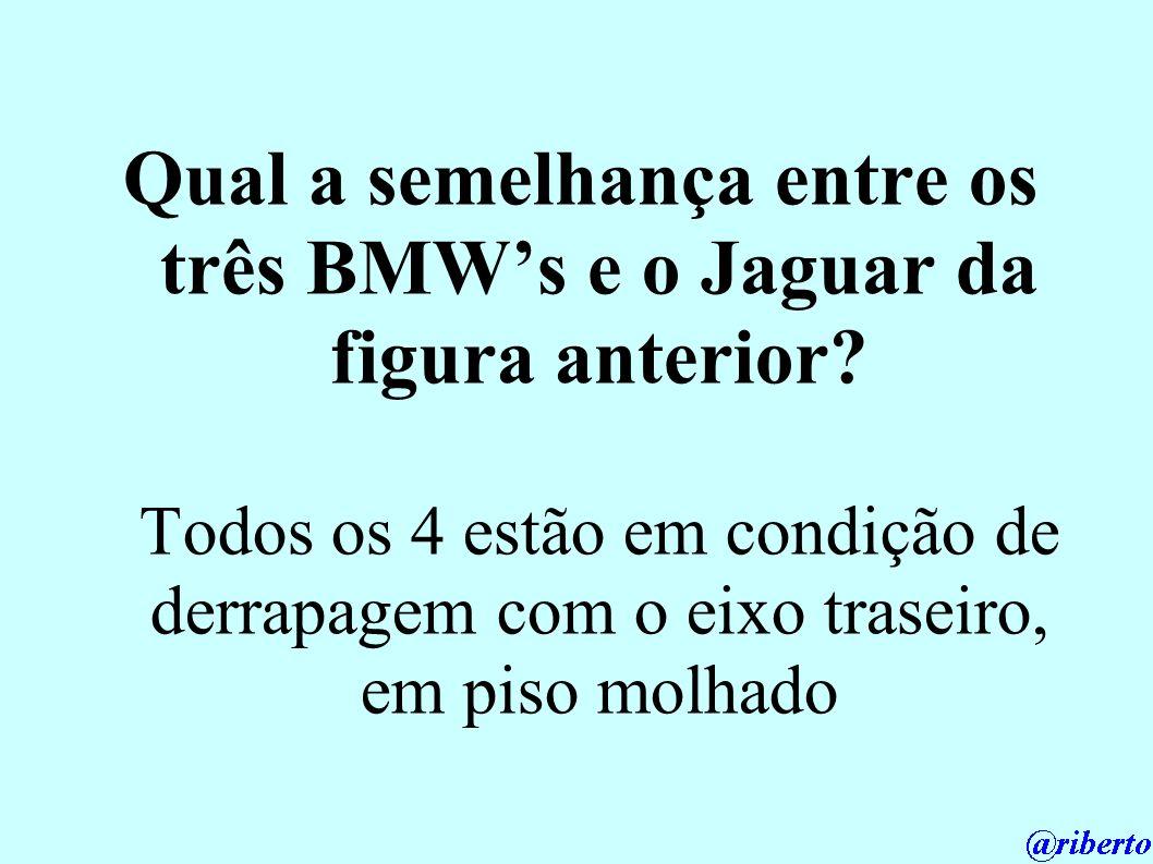 Qual a semelhança entre os três BMWs e o Jaguar da figura anterior? Todos os 4 estão em condição de derrapagem com o eixo traseiro, em piso molhado