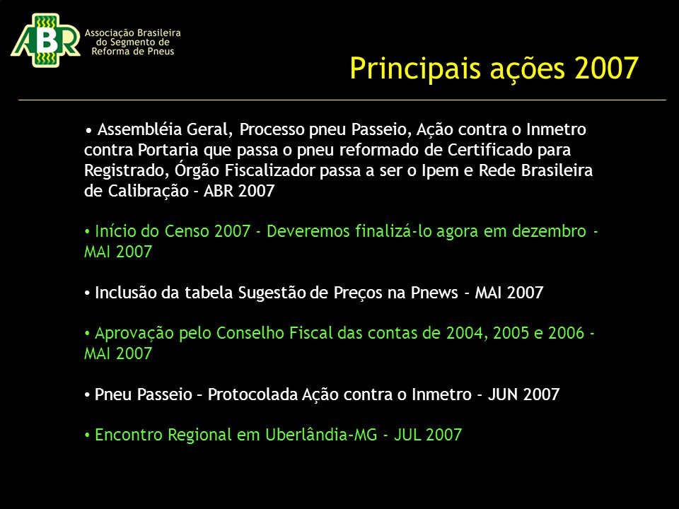 Principais ações 2007 Assembléia Geral, Processo pneu Passeio, Ação contra o Inmetro contra Portaria que passa o pneu reformado de Certificado para Registrado, Órgão Fiscalizador passa a ser o Ipem e Rede Brasileira de Calibração - ABR 2007 Início do Censo 2007 - Deveremos finalizá-lo agora em dezembro - MAI 2007 Inclusão da tabela Sugestão de Preços na Pnews - MAI 2007 Aprovação pelo Conselho Fiscal das contas de 2004, 2005 e 2006 - MAI 2007 Pneu Passeio – Protocolada Ação contra o Inmetro - JUN 2007 Encontro Regional em Uberlândia–MG - JUL 2007