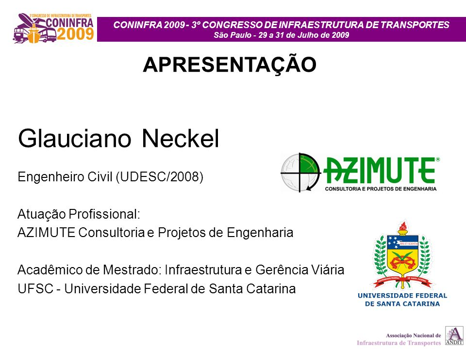 CONINFRA 2009 - 3º CONGRESSO DE INFRAESTRUTURA DE TRANSPORTES São Paulo - 29 a 31 de Julho de 2009 APRESENTAÇÃO Glauciano Neckel Engenheiro Civil (UDE