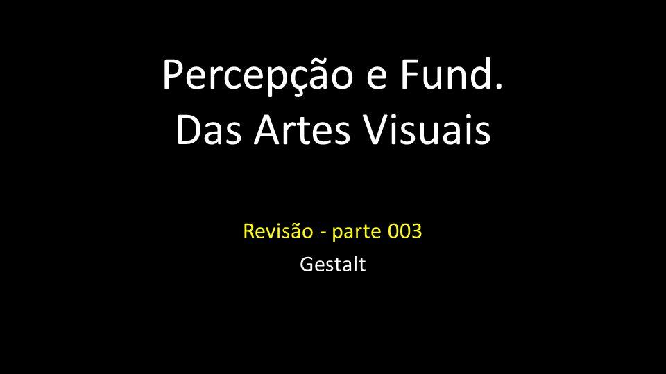 Percepção e Fund. Das Artes Visuais Revisão - parte 003 Gestalt