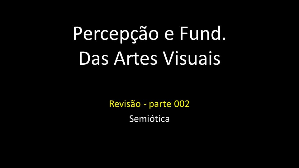 Percepção e Fund. Das Artes Visuais Revisão - parte 002 Semiótica