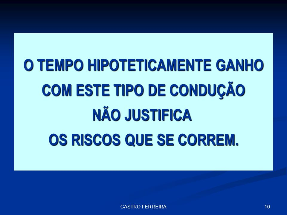 10CASTRO FERREIRA O TEMPO HIPOTETICAMENTE GANHO COM ESTE TIPO DE CONDUÇÃO NÃO JUSTIFICA OS RISCOS QUE SE CORREM.