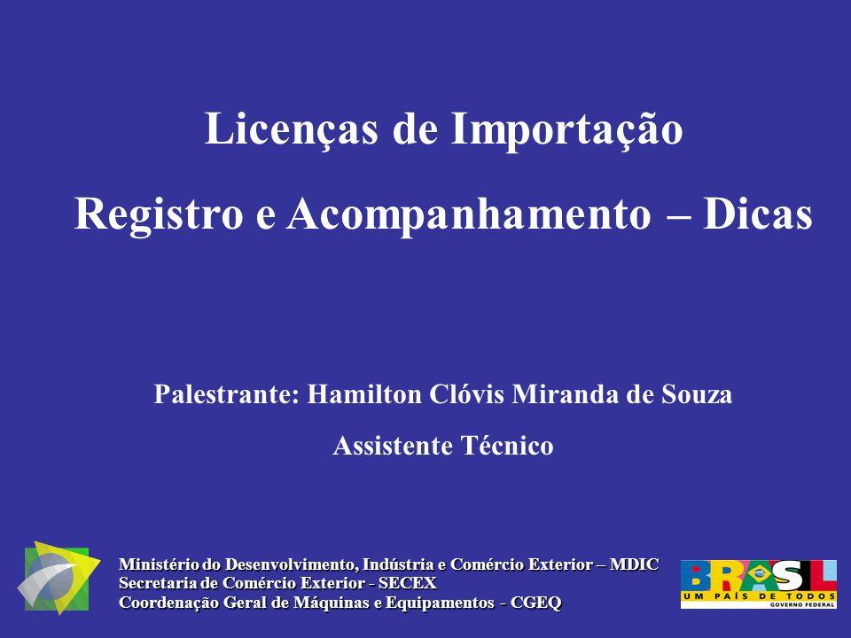 Licenças de Importação Registro e Acompanhamento – Dicas Palestrante: Hamilton Clóvis Miranda de Souza Assistente Técnico Ministério do Desenvolviment