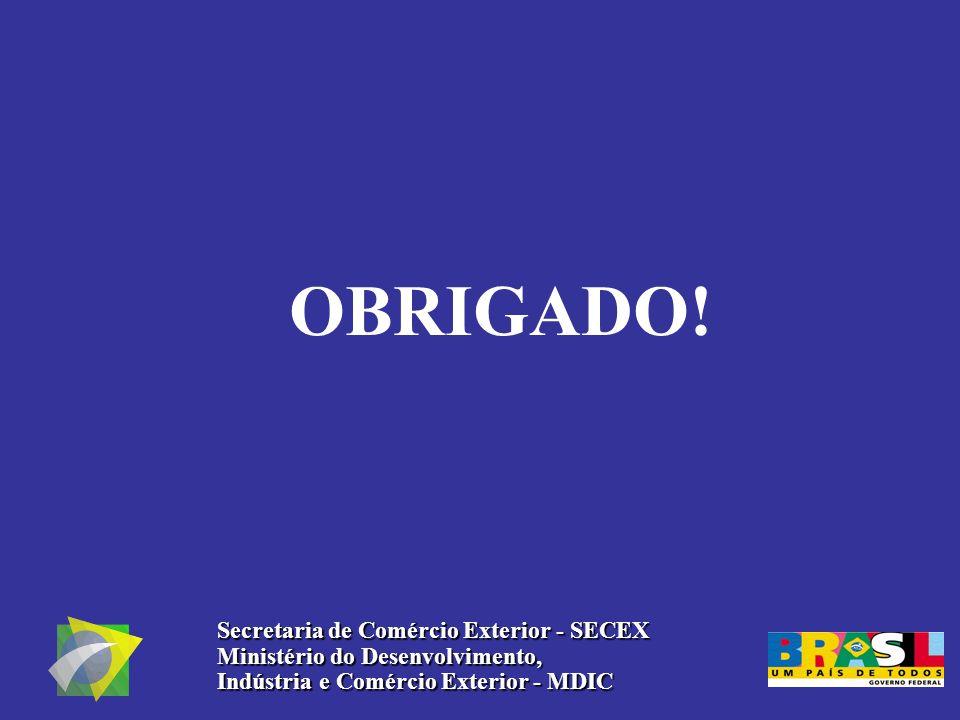 OBRIGADO! Secretaria de Comércio Exterior - SECEX Ministério do Desenvolvimento, Indústria e Comércio Exterior - MDIC