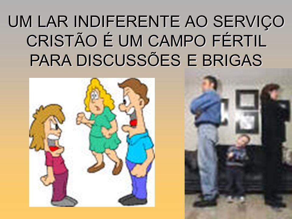UM LAR INDIFERENTE AO SERVIÇO CRISTÃO É UM CAMPO FÉRTIL PARA DISCUSSÕES E BRIGAS