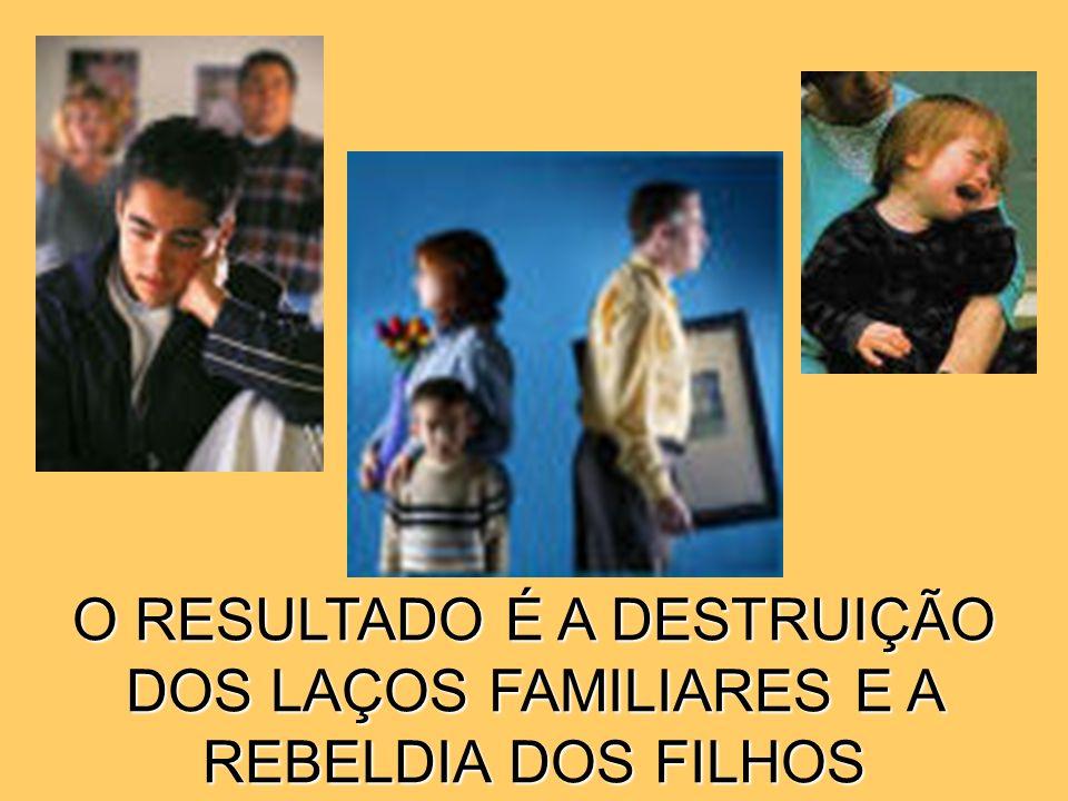 O RESULTADO É A DESTRUIÇÃO DOS LAÇOS FAMILIARES E A REBELDIA DOS FILHOS
