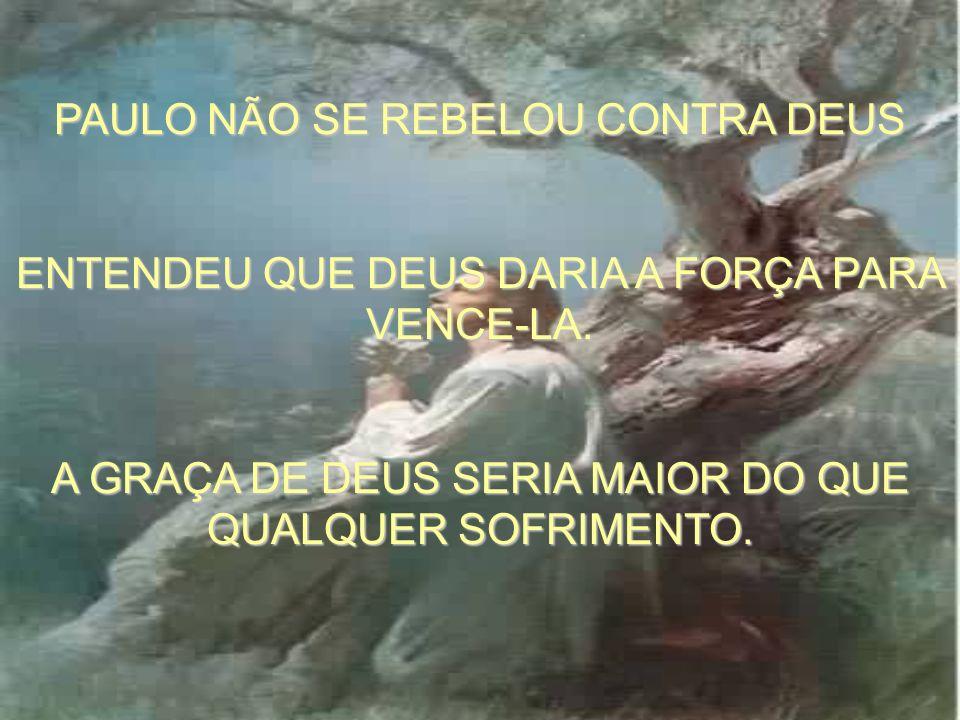 PAULO NÃO SE REBELOU CONTRA DEUS ENTENDEU QUE DEUS DARIA A FORÇA PARA VENCE-LA.