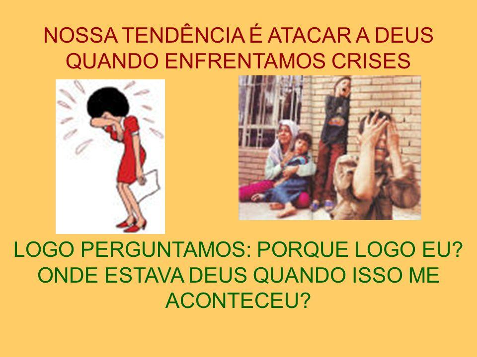 NOSSA TENDÊNCIA É ATACAR A DEUS QUANDO ENFRENTAMOS CRISES LOGO PERGUNTAMOS: PORQUE LOGO EU.