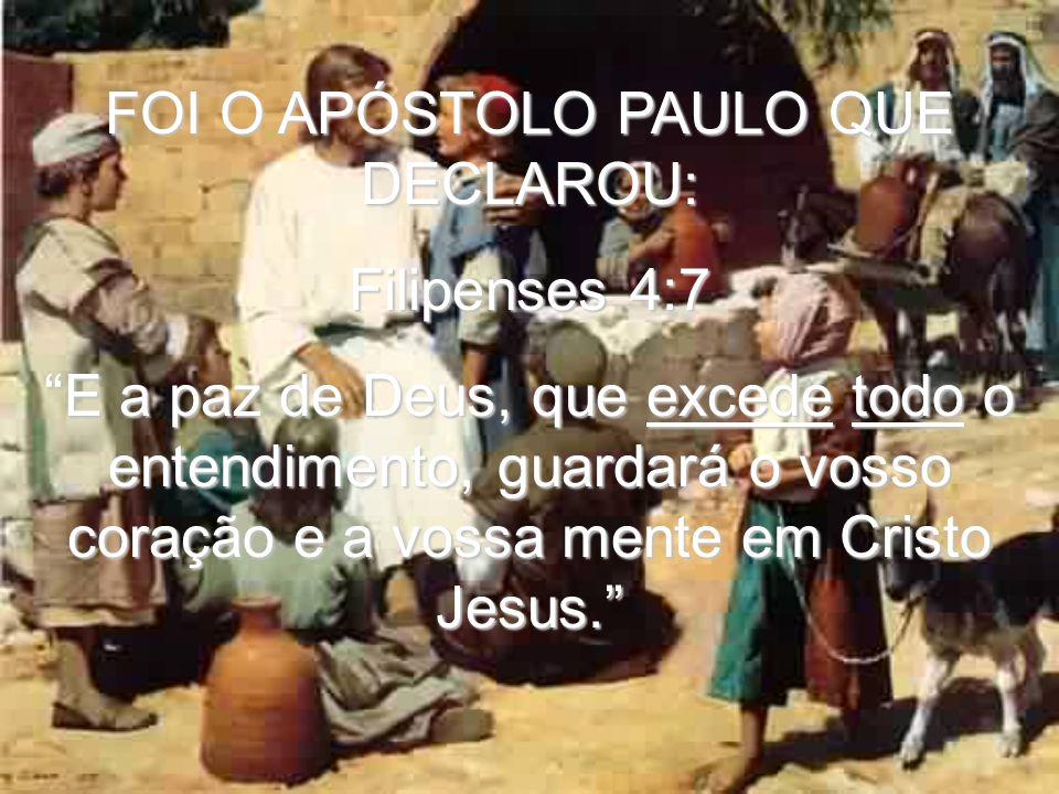 FOI O APÓSTOLO PAULO QUE DECLAROU: Filipenses 4:7 E a paz de Deus, que excede todo o entendimento, guardará o vosso coração e a vossa mente em Cristo Jesus.