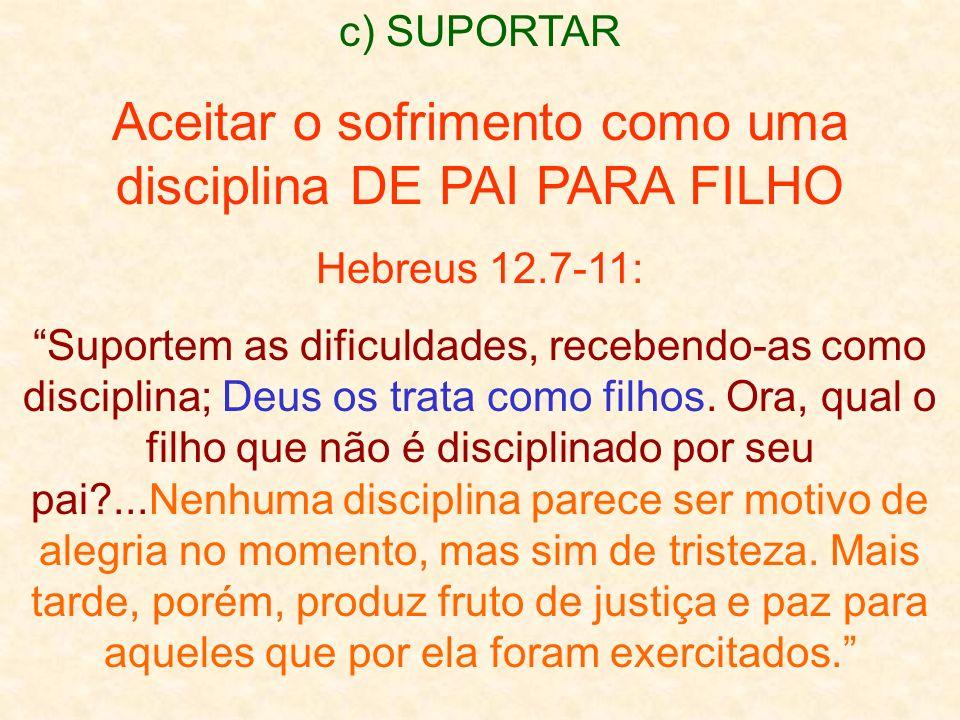 c) SUPORTAR Aceitar o sofrimento como uma disciplina DE PAI PARA FILHO Hebreus 12.7-11: Suportem as dificuldades, recebendo-as como disciplina; Deus os trata como filhos.