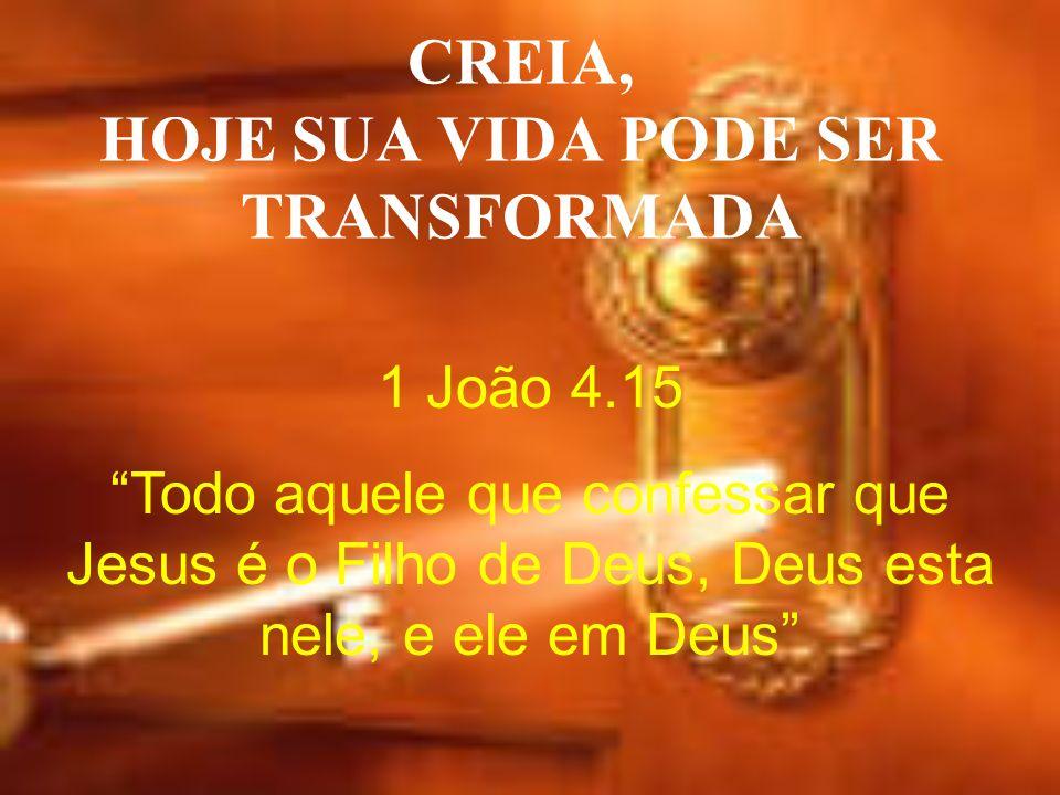 CREIA, HOJE SUA VIDA PODE SER TRANSFORMADA 1 João 4.15 Todo aquele que confessar que Jesus é o Filho de Deus, Deus esta nele, e ele em Deus