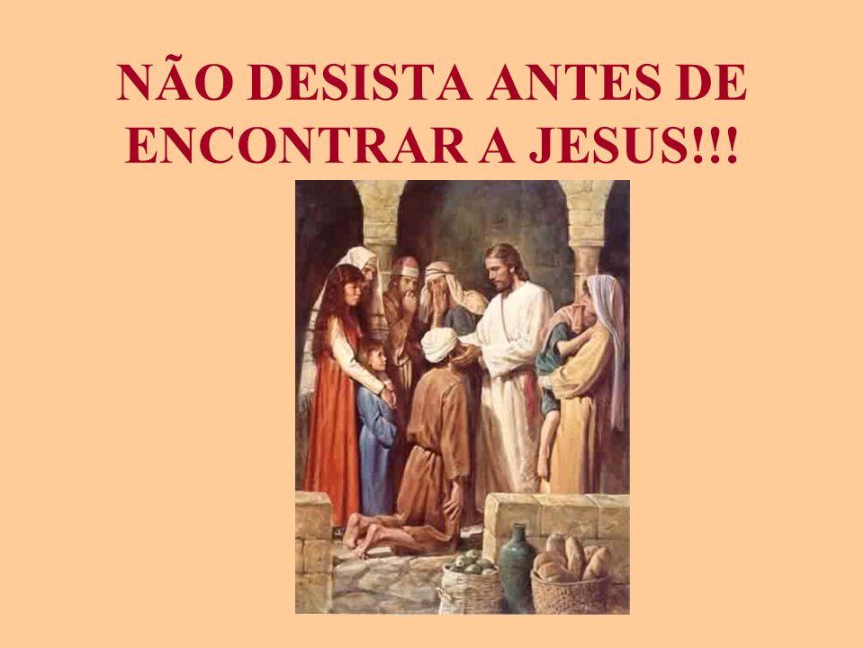 NÃO DESISTA ANTES DE ENCONTRAR A JESUS!!!
