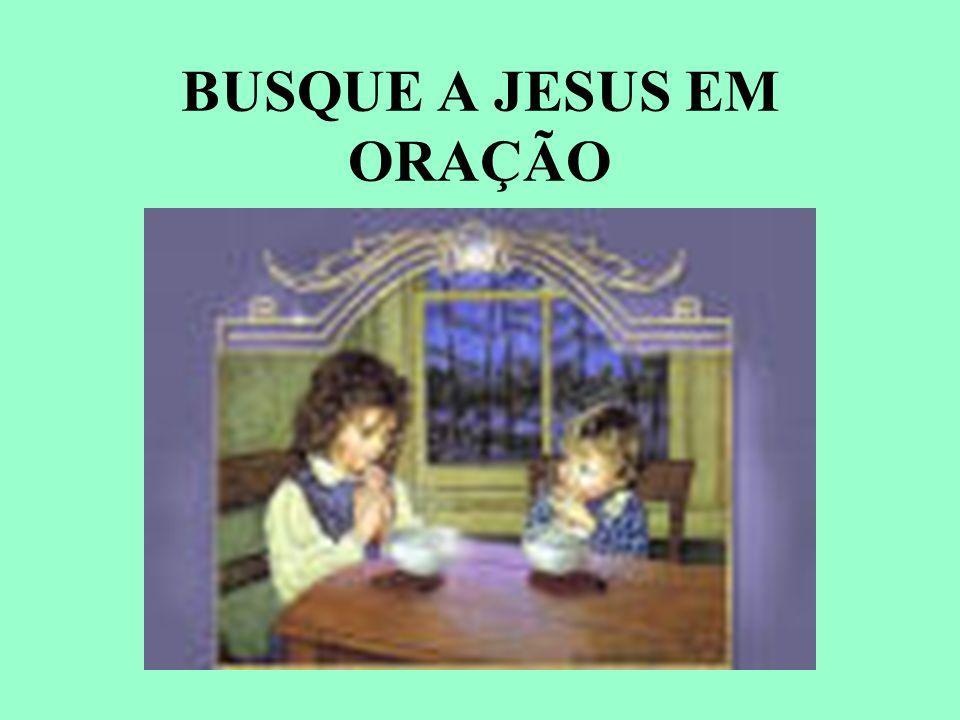 BUSQUE A JESUS EM ORAÇÃO