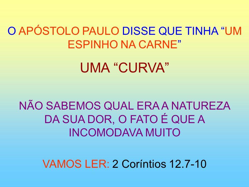 O APÓSTOLO PAULO DISSE QUE TINHA UM ESPINHO NA CARNE UMA CURVA NÃO SABEMOS QUAL ERA A NATUREZA DA SUA DOR, O FATO É QUE A INCOMODAVA MUITO VAMOS LER: 2 Coríntios 12.7-10