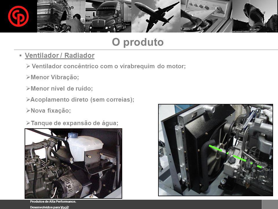 Produtos de Alta Performance. Desenvolvidos para Você! Ventilador / Radiador Ventilador concêntrico com o virabrequim do motor; Menor Vibração; Menor