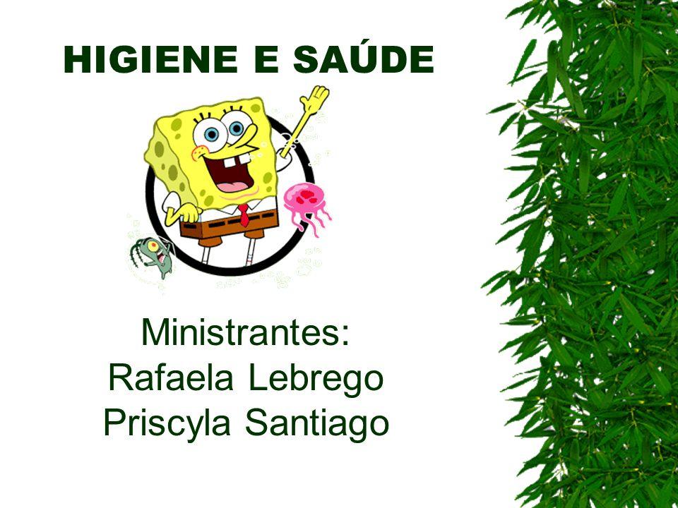 HIGIENE E SAÚDE Ministrantes: Rafaela Lebrego Priscyla Santiago