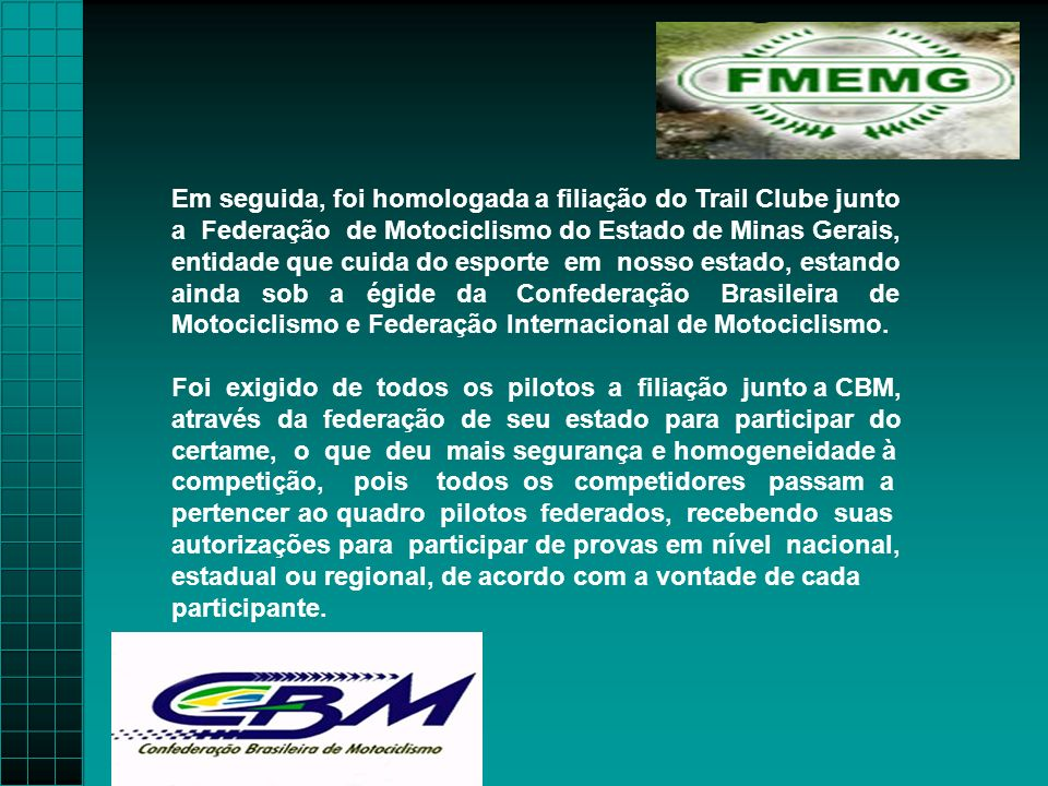 Em seguida, foi homologada a filiação do Trail Clube junto a Federação de Motociclismo do Estado de Minas Gerais, entidade que cuida do esporte em nosso estado, estando ainda sob a égide da Confederação Brasileira de Motociclismo e Federação Internacional de Motociclismo.