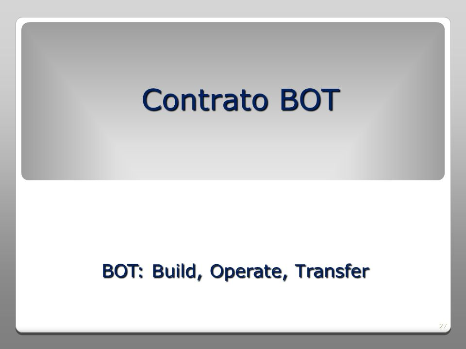 27 Contrato BOT BOT: B uild, O perate, T ransfer BOT: B uild, O perate, T ransfer