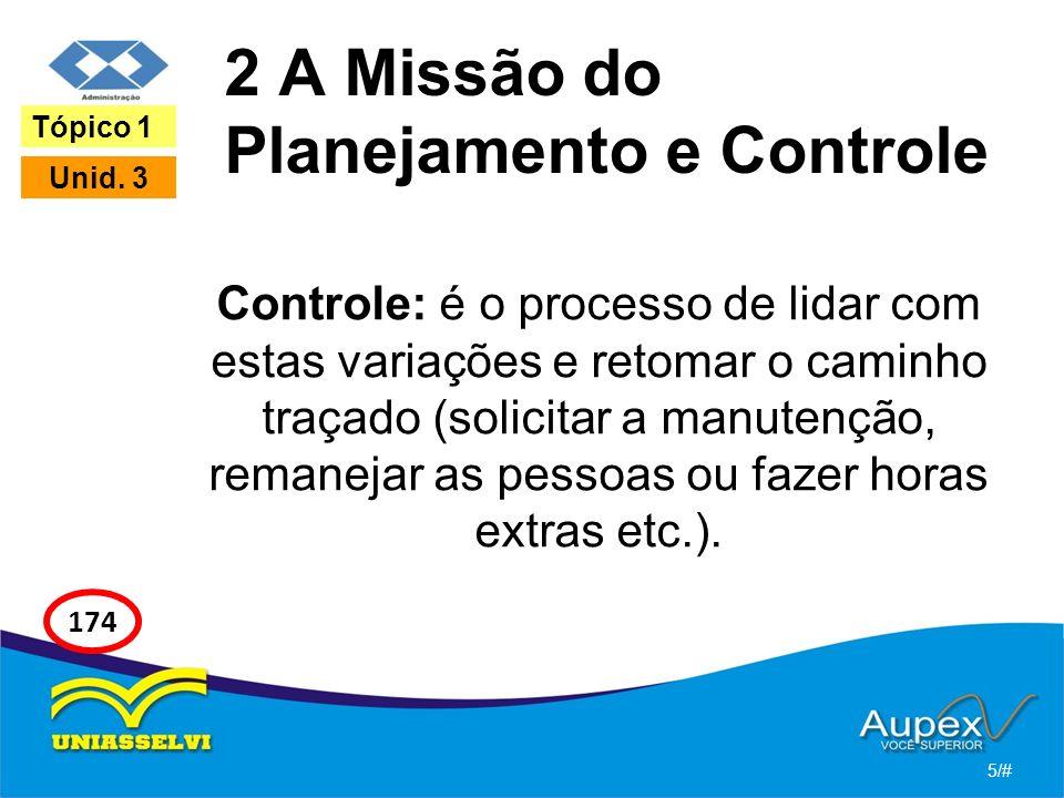 2 A Missão do Planejamento e Controle Controle: é o processo de lidar com estas variações e retomar o caminho traçado (solicitar a manutenção, remanejar as pessoas ou fazer horas extras etc.).