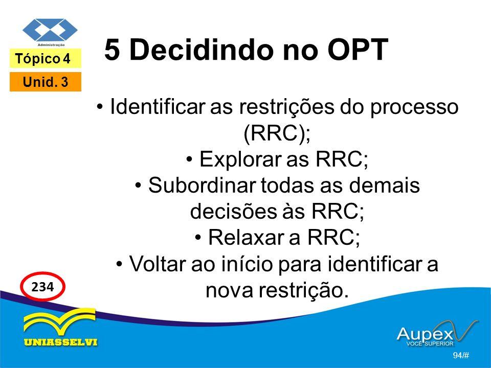 5 Decidindo no OPT Identificar as restrições do processo (RRC); Explorar as RRC; Subordinar todas as demais decisões às RRC; Relaxar a RRC; Voltar ao início para identificar a nova restrição.