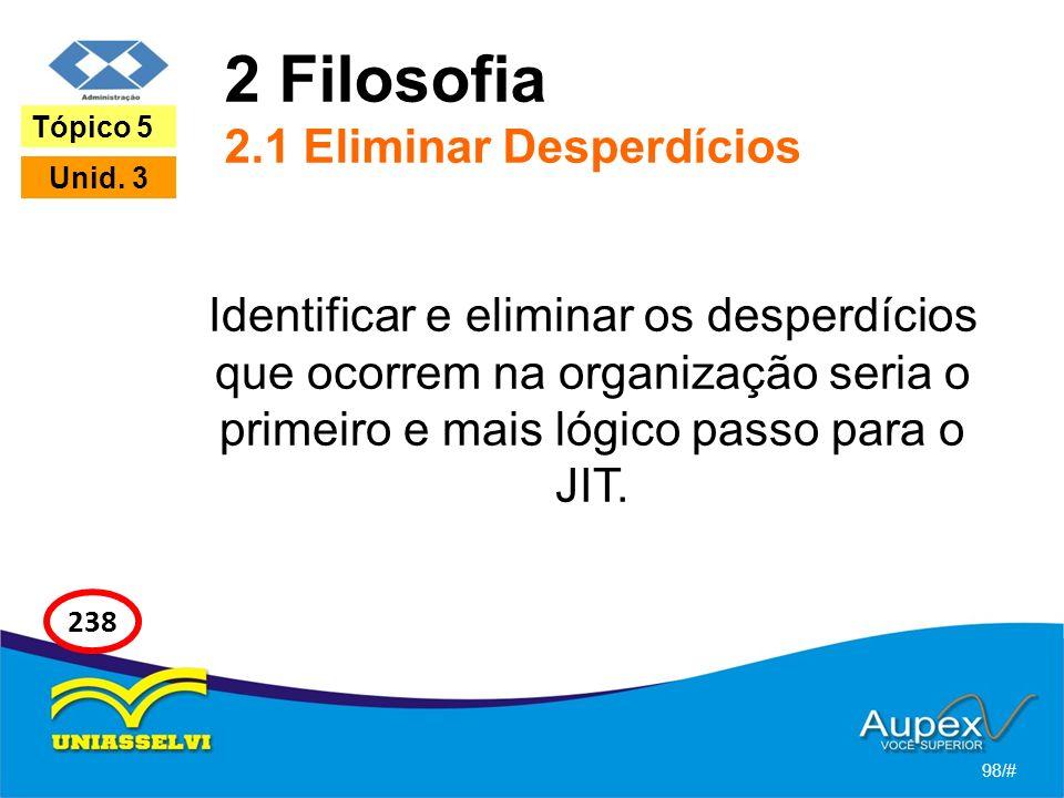 2 Filosofia 2.1 Eliminar Desperdícios Identificar e eliminar os desperdícios que ocorrem na organização seria o primeiro e mais lógico passo para o JIT.