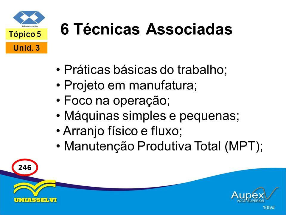 6 Técnicas Associadas Práticas básicas do trabalho; Projeto em manufatura; Foco na operação; Máquinas simples e pequenas; Arranjo físico e fluxo; Manutenção Produtiva Total (MPT); 105/# Tópico 5 Unid.