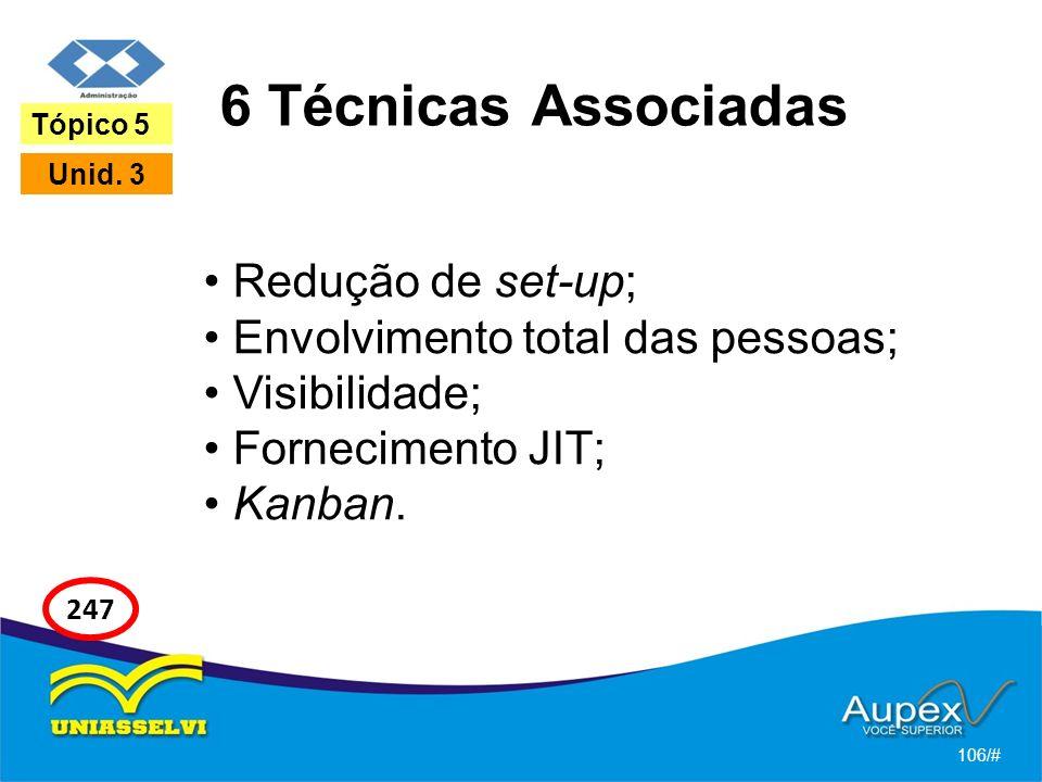 6 Técnicas Associadas Redução de set-up; Envolvimento total das pessoas; Visibilidade; Fornecimento JIT; Kanban. 106/# Tópico 5 Unid. 3 247