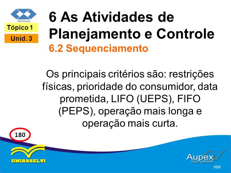 6 As Atividades de Planejamento e Controle 6.2 Sequenciamento Os principais critérios são: restrições físicas, prioridade do consumidor, data prometida, LIFO (UEPS), FIFO (PEPS), operação mais longa e operação mais curta.