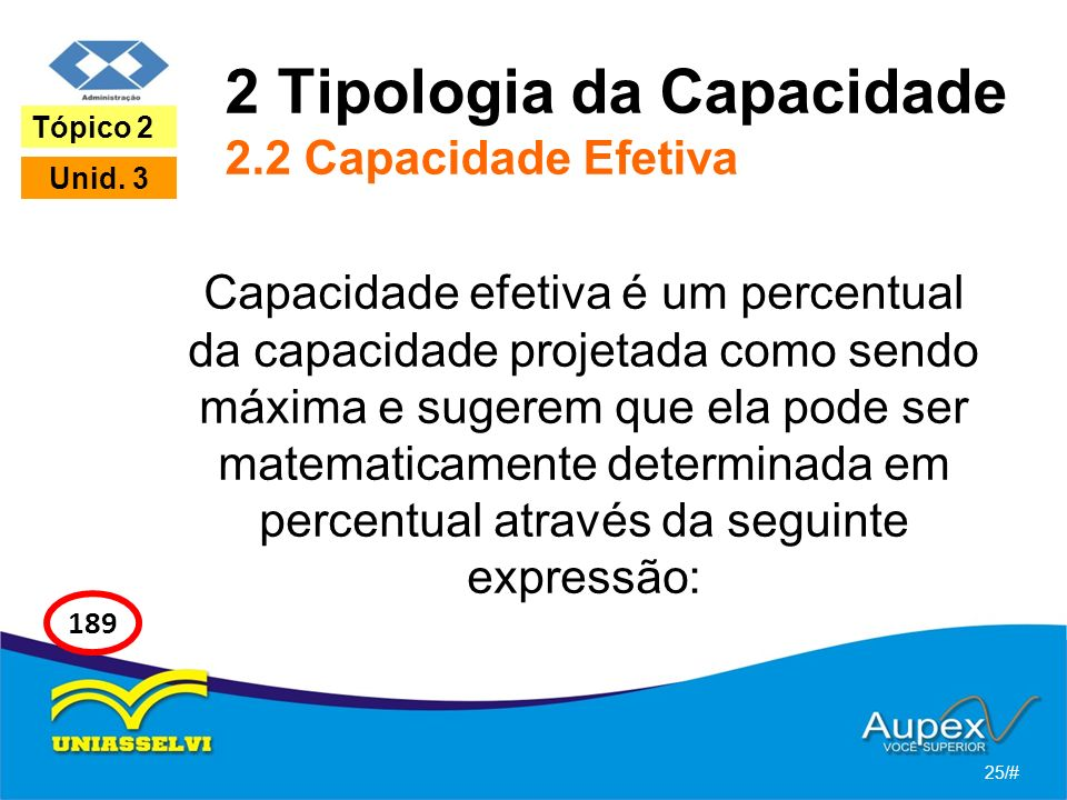2 Tipologia da Capacidade 2.2 Capacidade Efetiva Capacidade efetiva é um percentual da capacidade projetada como sendo máxima e sugerem que ela pode ser matematicamente determinada em percentual através da seguinte expressão: 25/# Tópico 2 Unid.