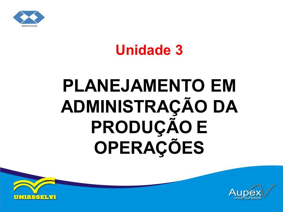 Unidade 3 PLANEJAMENTO EM ADMINISTRAÇÃO DA PRODUÇÃO E OPERAÇÕES
