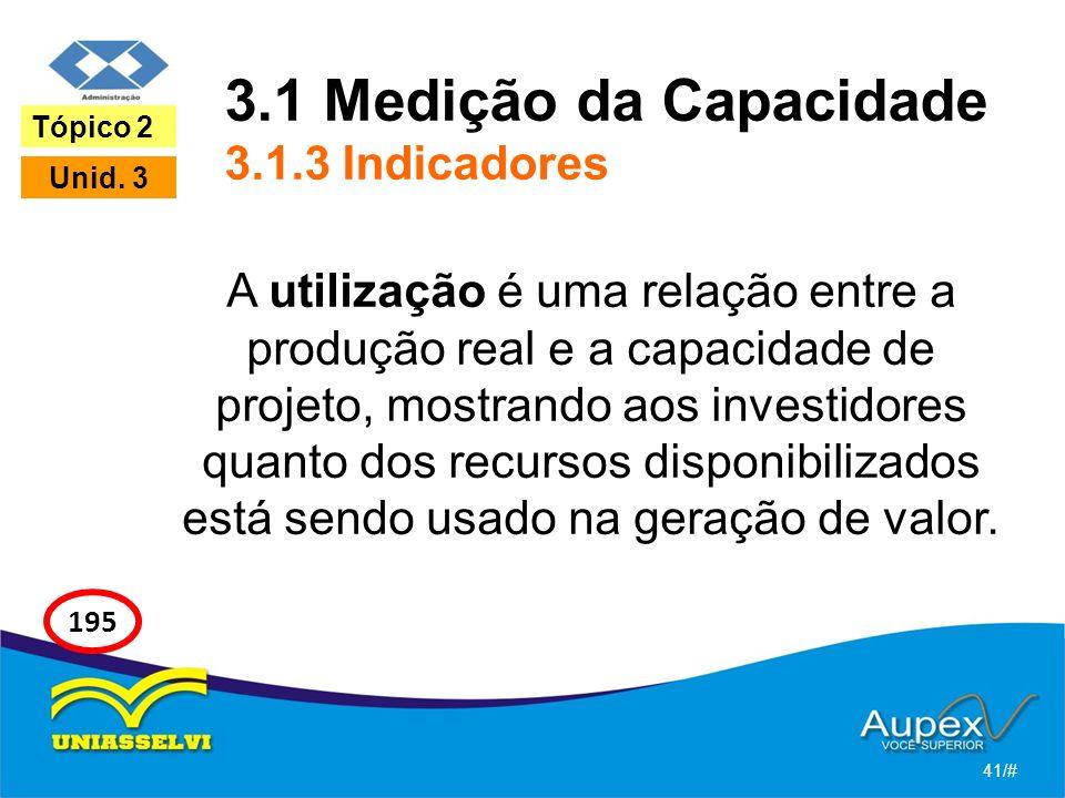 3.1 Medição da Capacidade 3.1.3 Indicadores A utilização é uma relação entre a produção real e a capacidade de projeto, mostrando aos investidores quanto dos recursos disponibilizados está sendo usado na geração de valor.