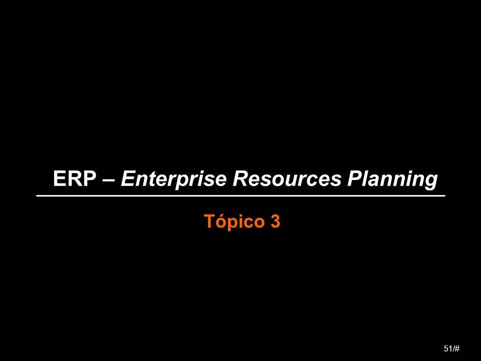 ERP – Enterprise Resources Planning Tópico 3 51/#