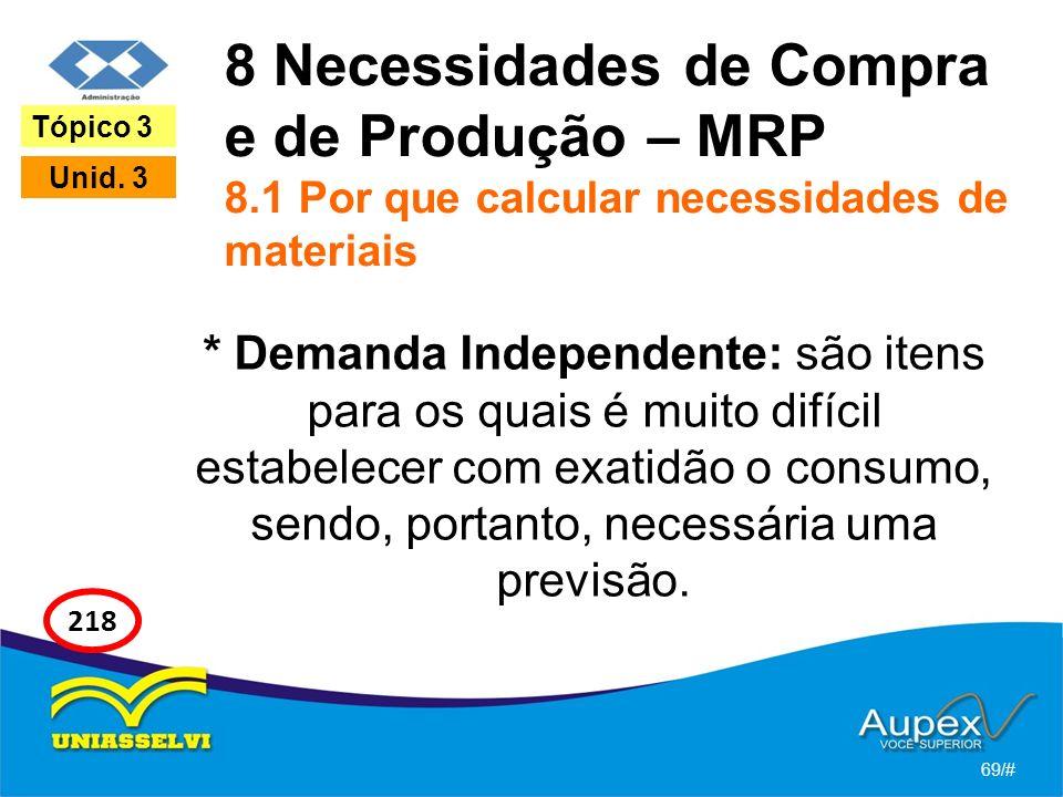 8 Necessidades de Compra e de Produção – MRP 8.1 Por que calcular necessidades de materiais * Demanda Independente: são itens para os quais é muito difícil estabelecer com exatidão o consumo, sendo, portanto, necessária uma previsão.