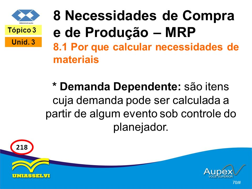 8 Necessidades de Compra e de Produção – MRP 8.1 Por que calcular necessidades de materiais * Demanda Dependente: são itens cuja demanda pode ser calculada a partir de algum evento sob controle do planejador.