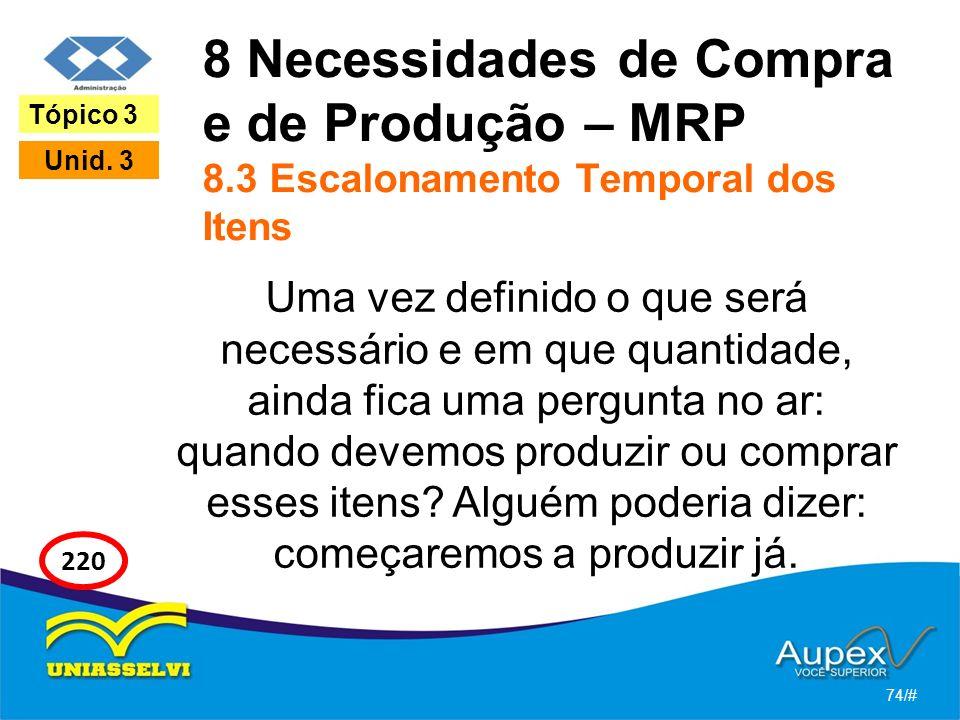 8 Necessidades de Compra e de Produção – MRP 8.3 Escalonamento Temporal dos Itens Uma vez definido o que será necessário e em que quantidade, ainda fica uma pergunta no ar: quando devemos produzir ou comprar esses itens.