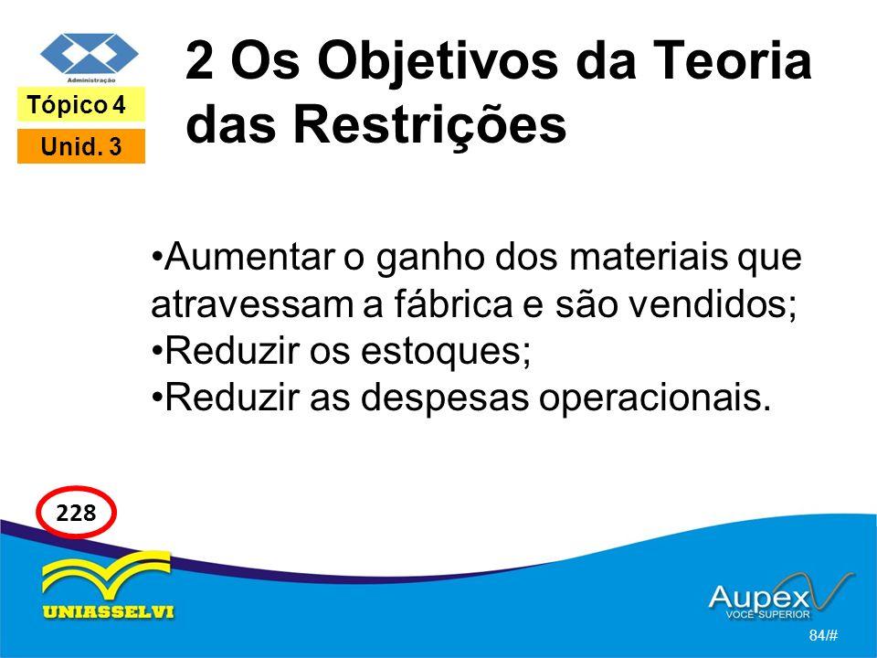 2 Os Objetivos da Teoria das Restrições Aumentar o ganho dos materiais que atravessam a fábrica e são vendidos; Reduzir os estoques; Reduzir as despesas operacionais.
