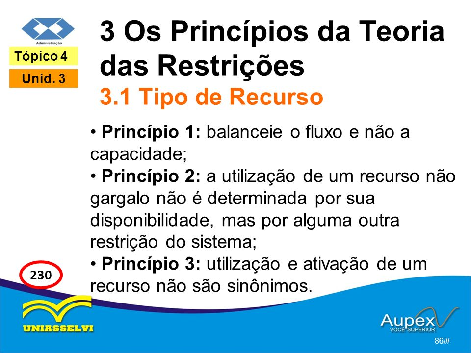 3 Os Princípios da Teoria das Restrições 3.1 Tipo de Recurso Princípio 1: balanceie o fluxo e não a capacidade; Princípio 2: a utilização de um recurso não gargalo não é determinada por sua disponibilidade, mas por alguma outra restrição do sistema; Princípio 3: utilização e ativação de um recurso não são sinônimos.