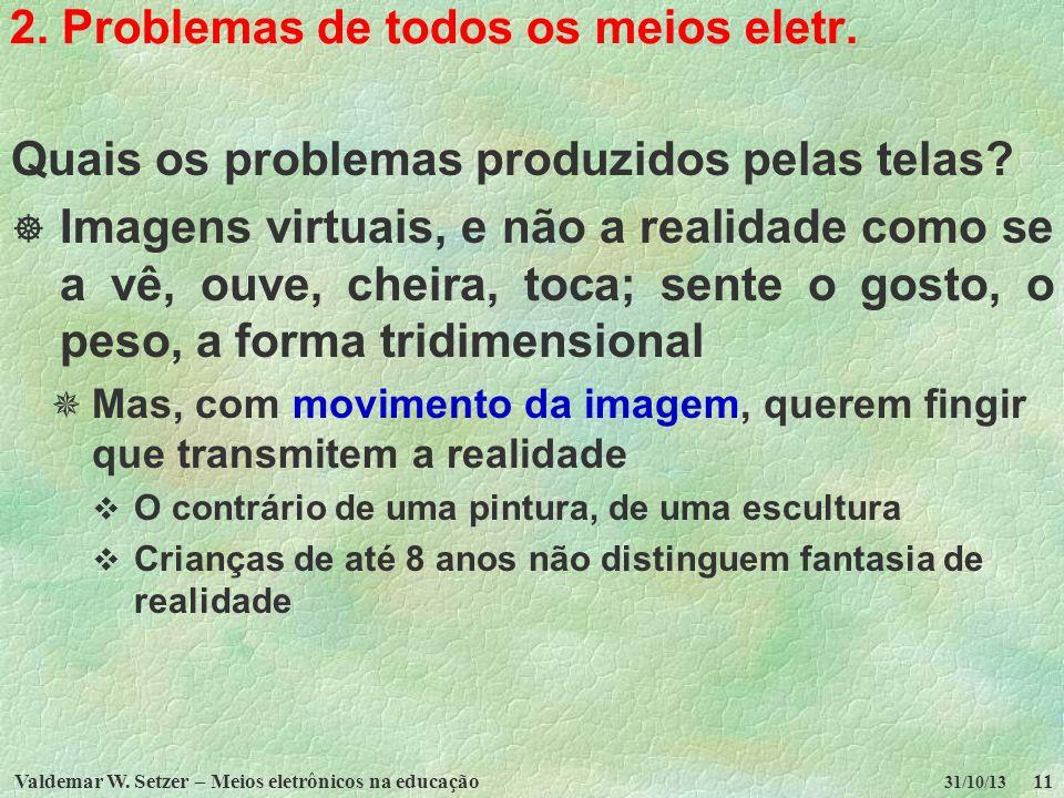 Valdemar W. Setzer – Meios eletrônicos na educação11 31/10/13 2. Problemas de todos os meios eletr. Quais os problemas produzidos pelas telas? Imagens
