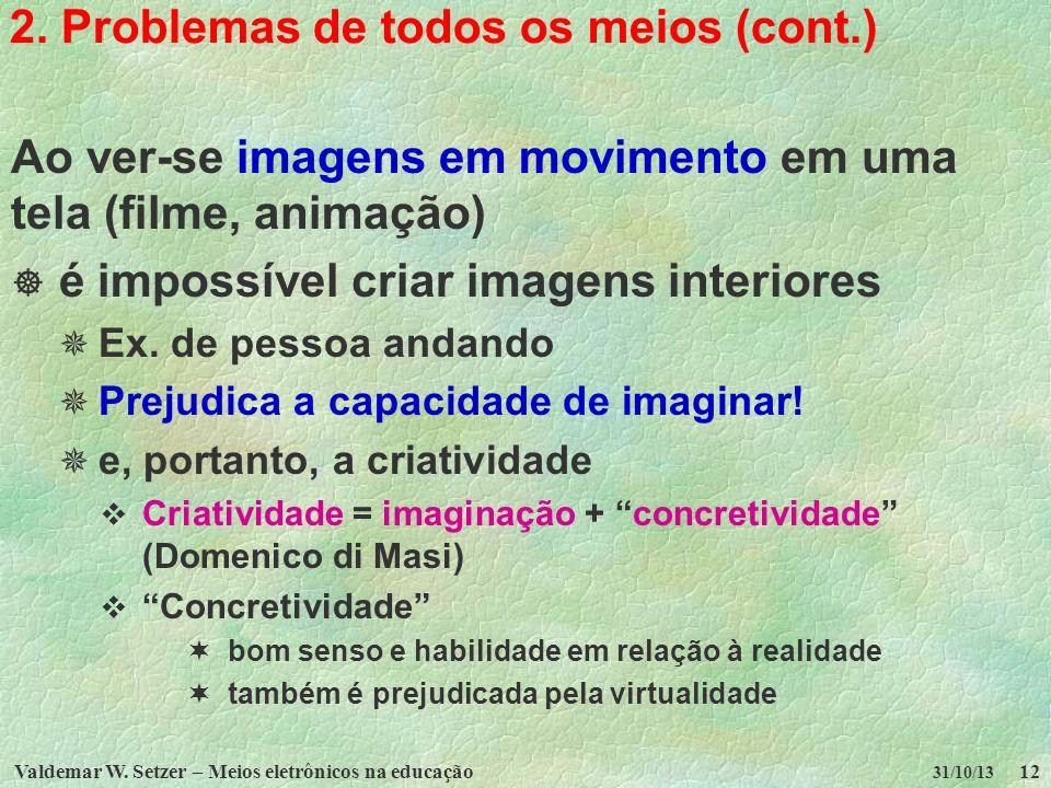 Valdemar W. Setzer – Meios eletrônicos na educação12 31/10/13 2. Problemas de todos os meios (cont.) Ao ver-se imagens em movimento em uma tela (filme