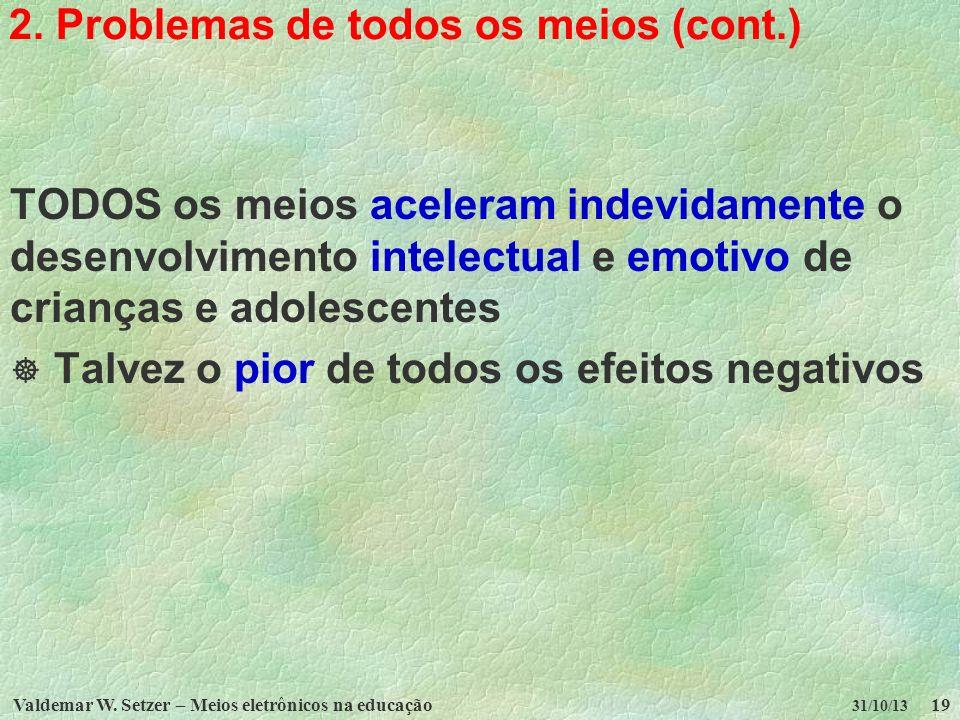 Valdemar W. Setzer – Meios eletrônicos na educação19 31/10/13 2. Problemas de todos os meios (cont.) TODOS os meios aceleram indevidamente o desenvolv