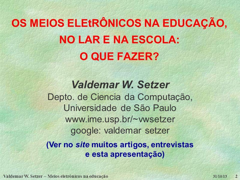 Valdemar W. Setzer – Meios eletrônicos na educação2 31/10/13 OS MEIOS ELEtRÔNICOS NA EDUCAÇÃO, NO LAR E NA ESCOLA: O QUE FAZER? Valdemar W. Setzer Dep
