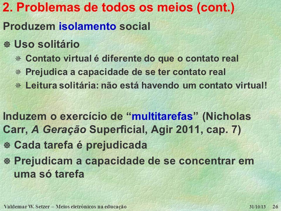 Valdemar W. Setzer – Meios eletrônicos na educação26 31/10/13 2. Problemas de todos os meios (cont.) Produzem isolamento social Uso solitário Contato