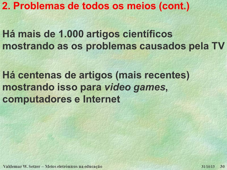 Valdemar W. Setzer – Meios eletrônicos na educação30 31/10/13 2. Problemas de todos os meios (cont.) Há mais de 1.000 artigos científicos mostrando as