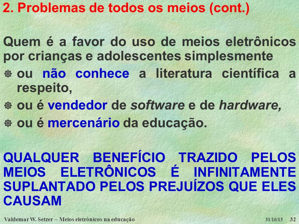 Valdemar W. Setzer – Meios eletrônicos na educação32 31/10/13 2. Problemas de todos os meios (cont.) Quem é a favor do uso de meios eletrônicos por cr