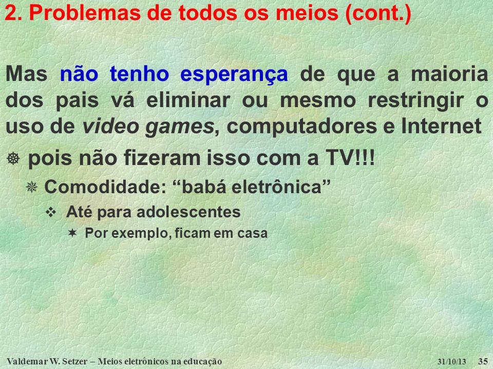Valdemar W. Setzer – Meios eletrônicos na educação35 31/10/13 2. Problemas de todos os meios (cont.) Mas não tenho esperança de que a maioria dos pais