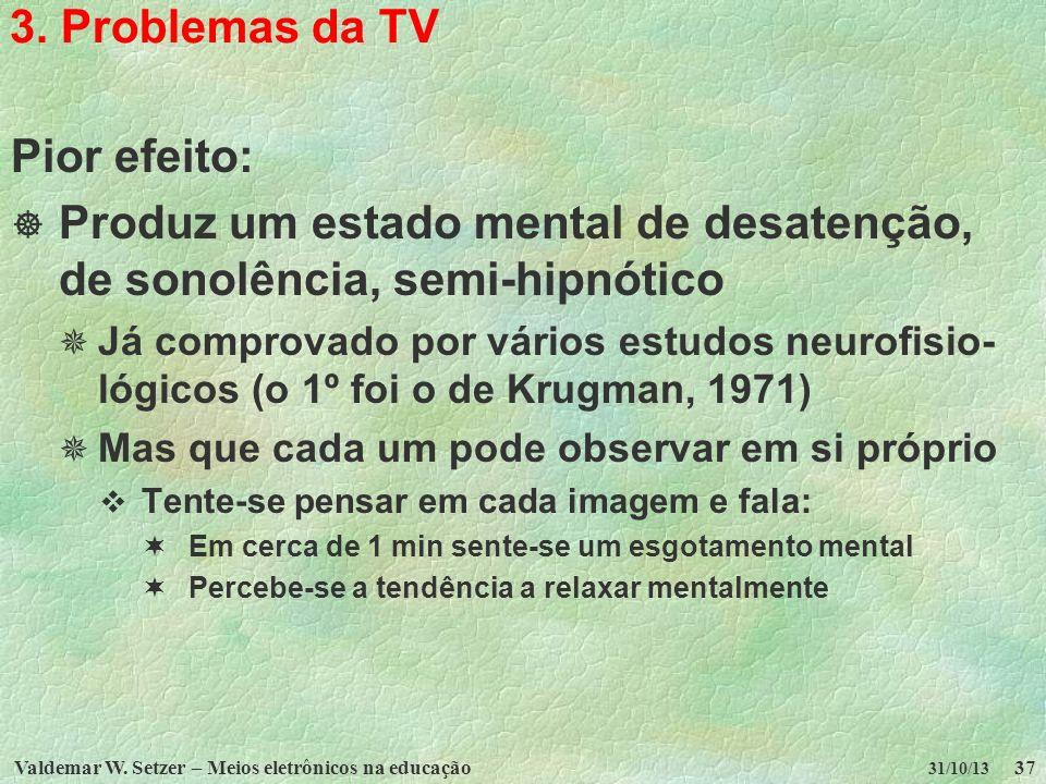 Valdemar W. Setzer – Meios eletrônicos na educação37 31/10/13 3. Problemas da TV Pior efeito: Produz um estado mental de desatenção, de sonolência, se